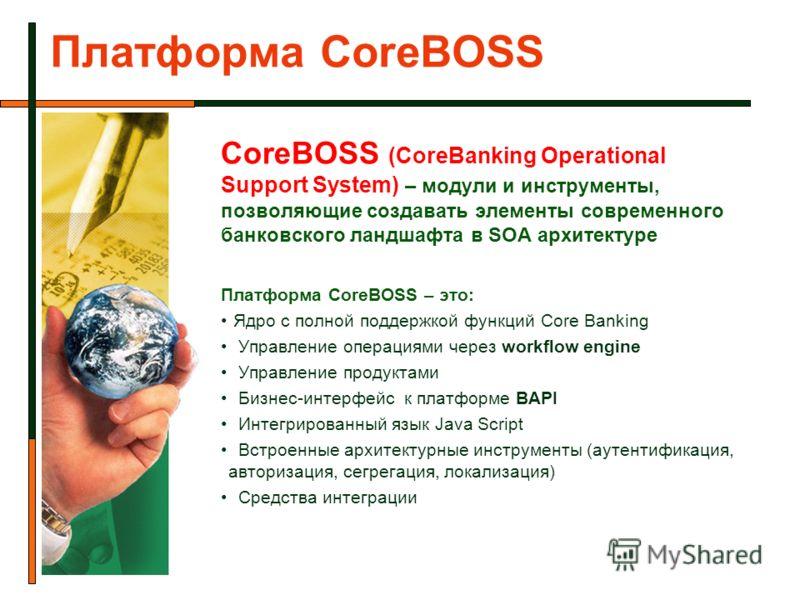 Платформа CoreBOSS CoreBOSS (CoreBanking Operational Support System) – модули и инструменты, позволяющие создавать элементы современного банковского ландшафта в SOA архитектуре Платформа CoreBOSS – это: Ядро с полной поддержкой функций Core Banking У