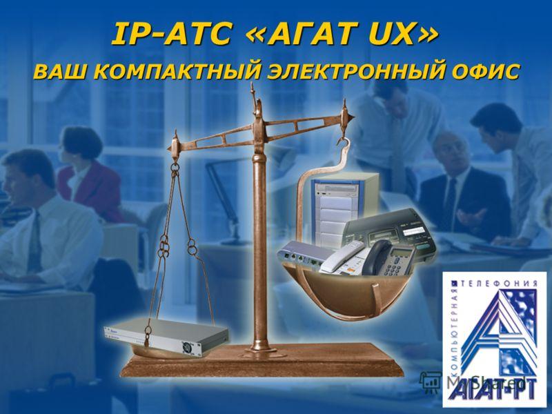 IP-АТС «АГАТ UX» ВАШ КОМПАКТНЫЙ ЭЛЕКТРОННЫЙ ОФИС