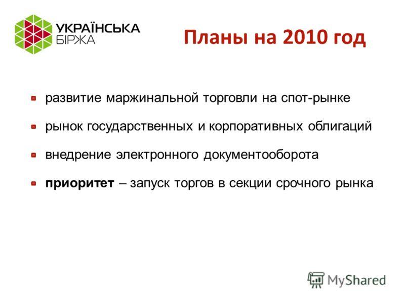 Планы на 2010 год развитие маржинальной торговли на спот-рынке приоритет – запуск торгов в секции срочного рынка внедрение электронного документооборота рынок государственных и корпоративных облигаций