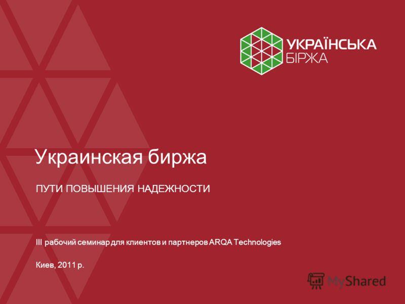 Украинская биржа ПУТИ ПОВЫШЕНИЯ НАДЕЖНОСТИ III рабочий семинар для клиентов и партнеров ARQA Technologies Киев, 2011 р.