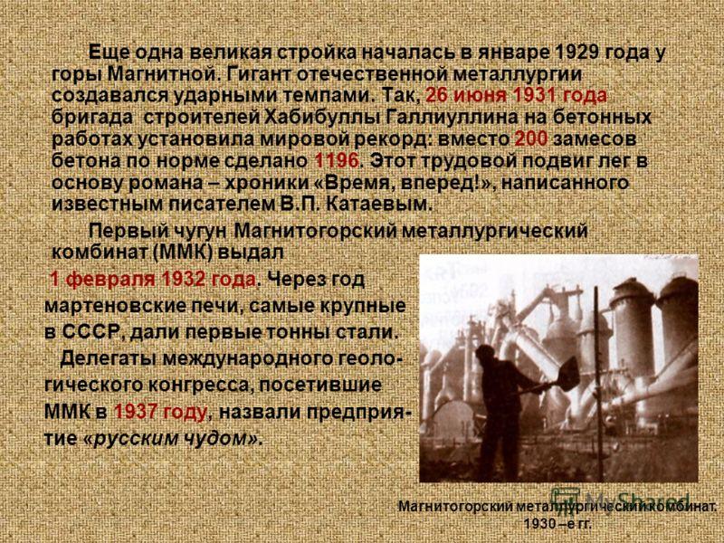 Еще одна великая стройка началась в январе 1929 года у горы Магнитной. Гигант отечественной металлургии создавался ударными темпами. Так, 26 июня 1931 года бригада строителей Хабибуллы Галлиуллина на бетонных работах установила мировой рекорд: вместо