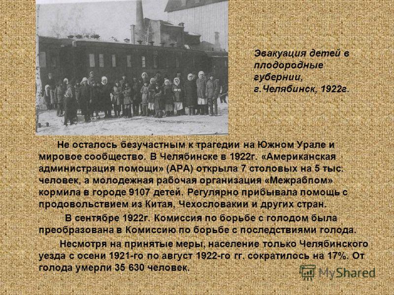 Не осталось безучастным к трагедии на Южном Урале и мировое сообщество. В Челябинске в 1922г. «Американская администрация помощи» (АРА) открыла 7 столовых на 5 тыс. человек, а молодежная рабочая организация «Межрабпом» кормила в городе 9107 детей. Ре