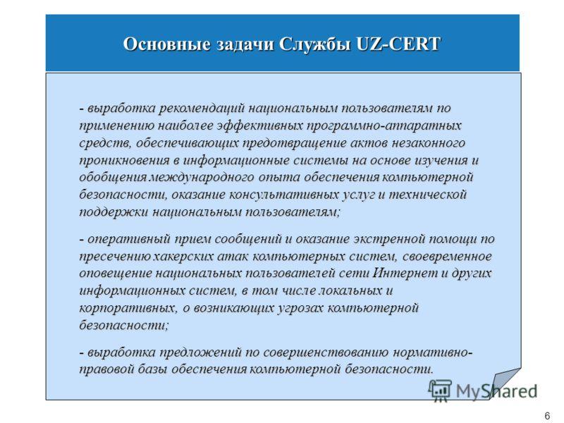 5 Основные задачи Службы UZ-CERT - координация действий подразделений компьютерной безопасности операторов, провайдеров и других субъектов национальной информационной сети по вопросам предотвращения правонарушений в области использования компьютерных