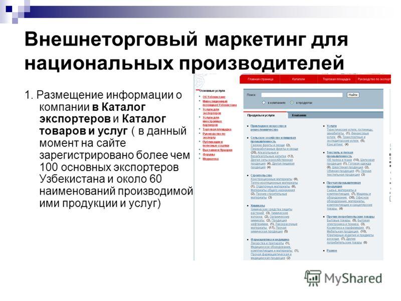 Внешнеторговый маркетинг для национальных производителей 1. Размещение информации о компании в Каталог экспортеров и Каталог товаров и услуг ( в данный момент на сайте зарегистрировано более чем 100 основных экспортеров Узбекистана и около 60 наимено