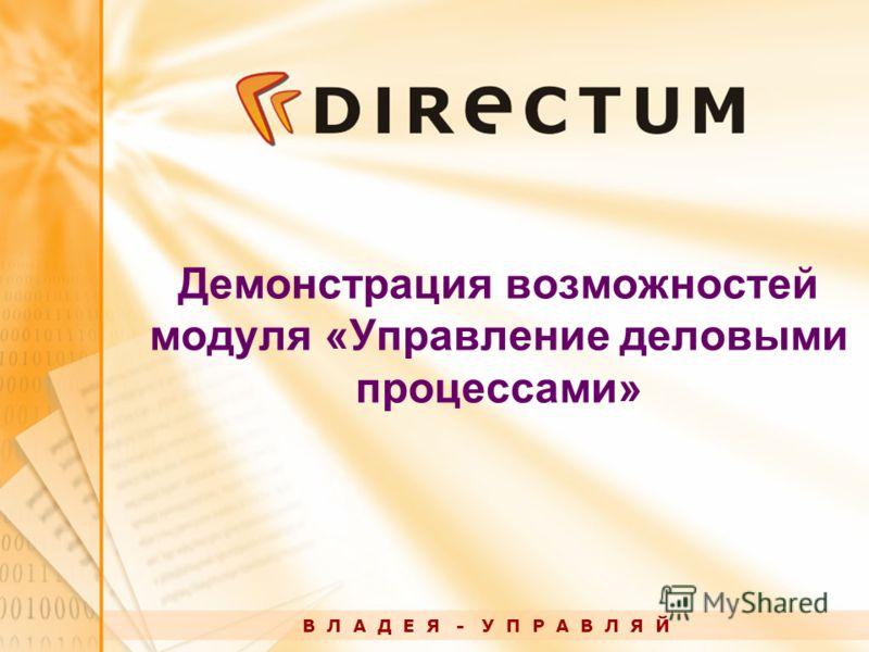 Демонстрация возможностей модуля «Управление деловыми процессами» В Л А Д Е Я - У П Р А В Л Я Й