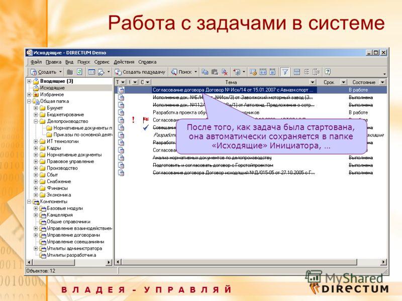 Работа с задачами в системе В Л А Д Е Я - У П Р А В Л Я Й После того, как задача была стартована, она автоматически сохраняется в папке «Исходящие» Инициатора, …