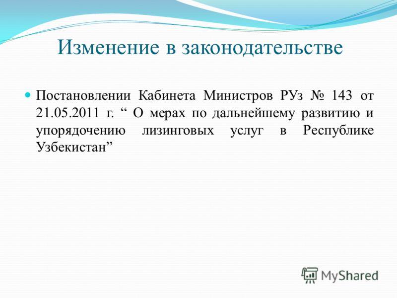 Изменение в законодательстве Постановлении Кабинета Министров РУз 143 от 21.05.2011 г. О мерах по дальнейшему развитию и упорядочению лизинговых услуг в Республике Узбекистан