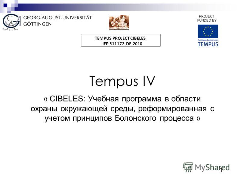 1 PROJECT FUNDED BY TEMPUS PROJECT CIBELES JEP 511172-DE-2010 Tempus IV « CIBELES: Учебная программа в области охраны окружающей среды, реформированная с учетом принципов Болонского процесса »