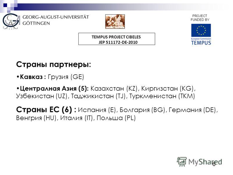 6 PROJECT FUNDED BY TEMPUS PROJECT CIBELES JEP 511172-DE-2010 Страны партнеры: Кавказ : Грузия (GE) Централная Азия (5): Казахстан (KZ), Киргизстан (KG), Узбекистан (UZ), Таджикистан (TJ), Туркменистан (TKM) Страны ЕС (6) : Испания (E), Болгария (BG)