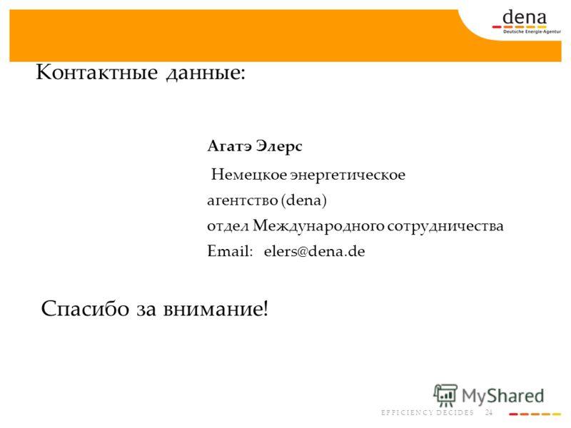 24 E F F I C I E N C Y D E C I D E S Контактные данные: Агатэ Элерс Немецкое энергетическое агентство (dena) отдел Международного сотрудничества Email:elers@dena.de Спасибо за внимание!