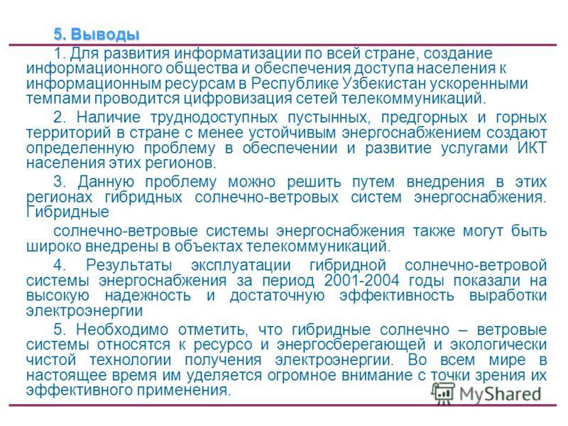 5. Выводы 1. Для развития информатизации по всей стране, создание информационного общества и обеспечения доступа населения к информационным ресурсам в Республике Узбекистан ускоренными темпами проводится цифровизация сетей телекоммуникаций. 2. Наличи