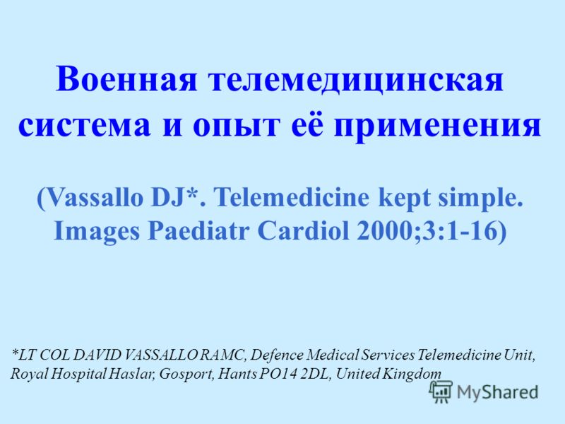 Военная телемедицинская система и опыт её применения (Vassallo DJ*. Telemedicine kept simple. Images Paediatr Cardiol 2000;3:1-16) *LT COL DAVID VASSALLO RAMC, Defence Medical Services Telemedicine Unit, Royal Hospital Haslar, Gosport, Hants PO14 2DL