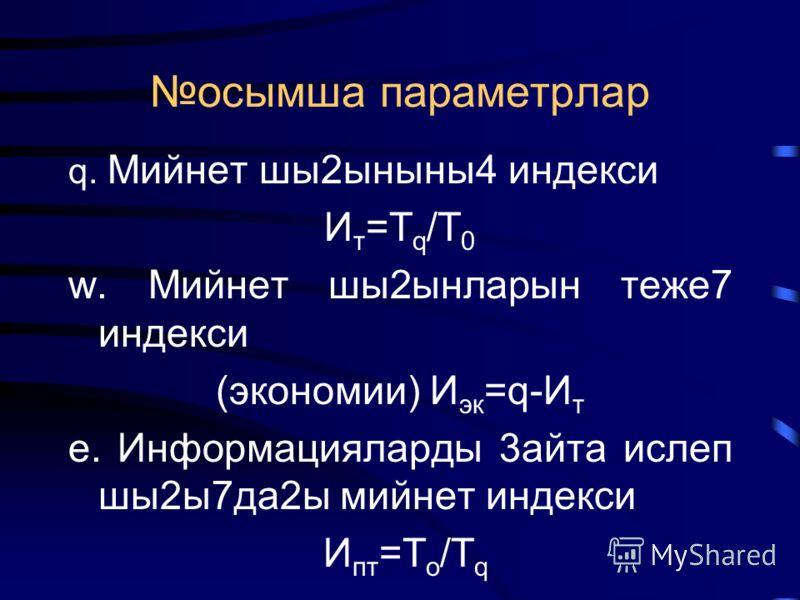 осымша параметрлар q. Мийнет шы2ыныны4 индекси И т =Т q /Т 0 w. Мийнет шы2ынларын теже7 индекси (экономии) И эк =q-И т e. Информацияларды 3айта ислеп шы2ы7да2ы мийнет индекси И пт =Т о /Т q