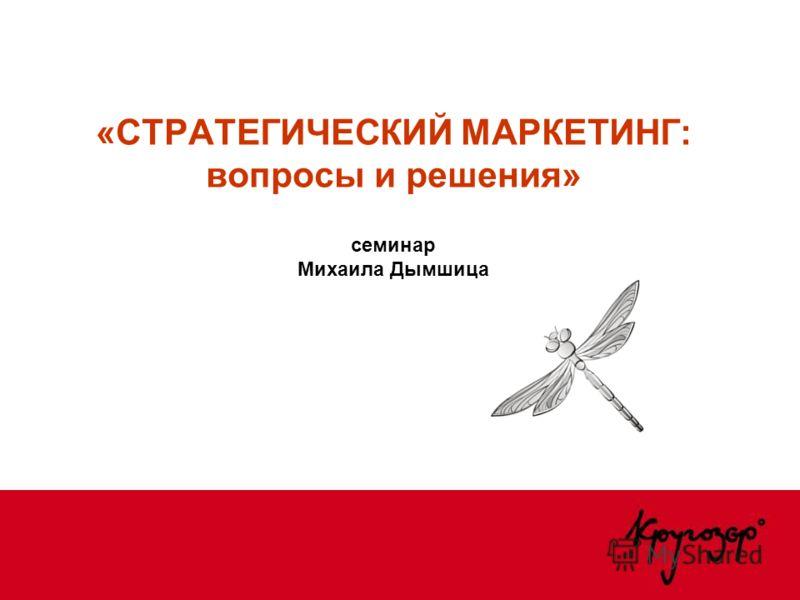 «СТРАТЕГИЧЕСКИЙ МАРКЕТИНГ: вопросы и решения» семинар Михаила Дымшица