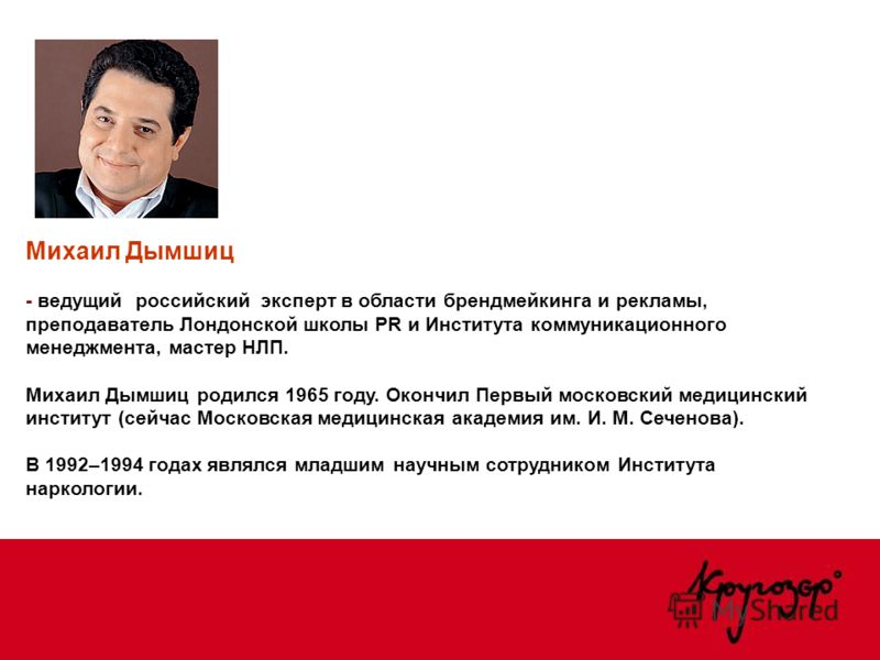 Михаил Дымшиц - ведущий российский эксперт в области брендмейкинга и рекламы, преподаватель Лондонской школы PR и Института коммуникационного менеджмента, мастер НЛП. Михаил Дымшиц родился 1965 году. Окончил Первый московский медицинский институт (се