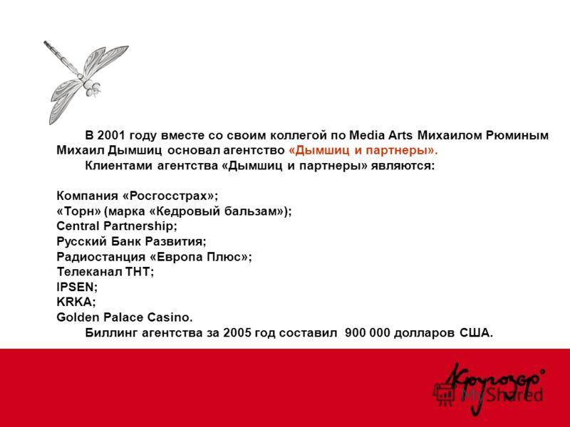В 2001 году вместе со своим коллегой по Media Arts Михаилом Рюминым Михаил Дымшиц основал агентство «Дымшиц и партнеры». Клиентами агентства «Дымшиц и партнеры» являются: Компания «Росгосстрах»; «Торн» (марка «Кедровый бальзам»); Central Partnership;
