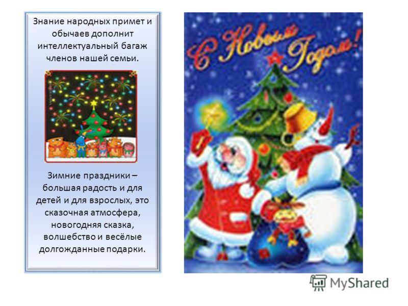 Знание народных примет и обычаев дополнит интеллектуальный багаж членов нашей семьи. Зимние праздники – большая радость и для детей и для взрослых, это сказочная атмосфера, новогодняя сказка, волшебство и весёлые долгожданные подарки.
