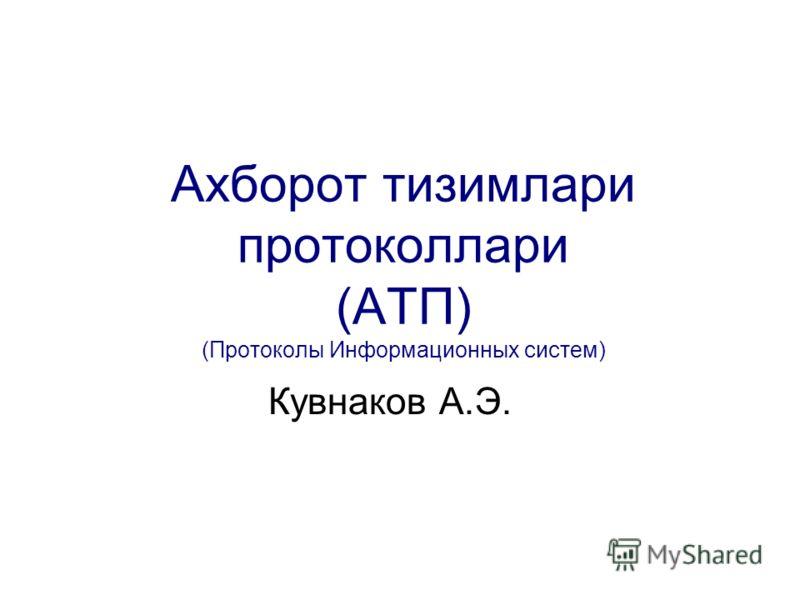 Aхборот тизимлари протоколлари (АТП) (Протоколы Информационных систем) Кувнаков А.Э.
