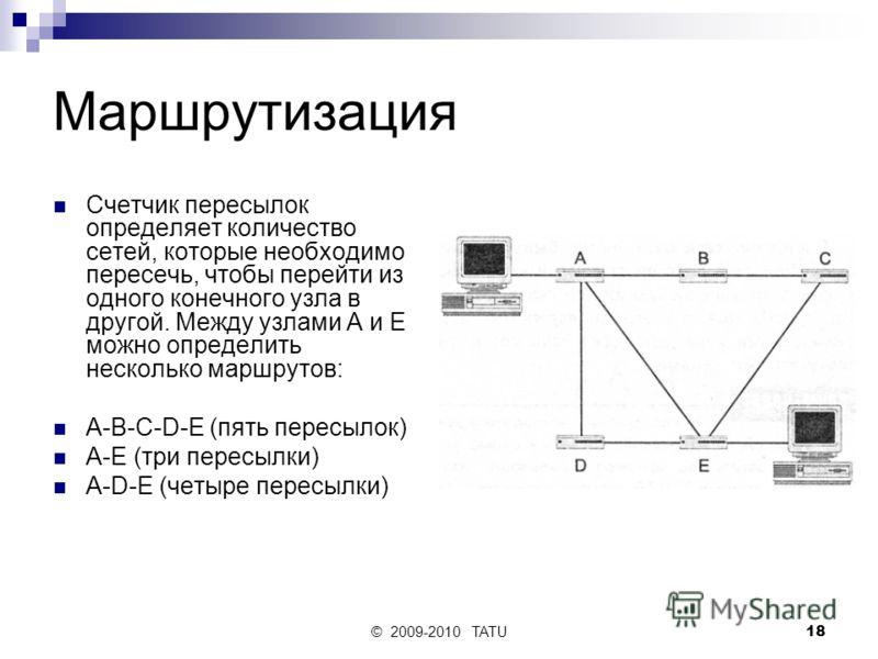 © 2009-2010 TATU18 Маршрутизация Счетчик пересылок определяет количество сетей, которые необходимо пересечь, чтобы перейти из одного конечного узла в другой. Между узлами А и Е можно определить несколько маршрутов: A-B-C-D-E (пять пересылок) А-Е (три