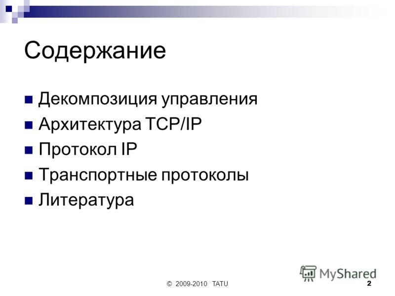 © 2009-2010 TATU2 Содержание Декомпозиция управления Архитектура TCP/IP Протокол IP Транспортные протоколы Литература