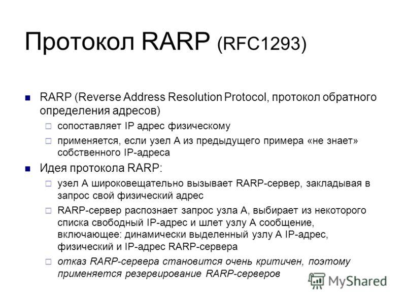 Протокол RARP (RFC1293) RARP (Reverse Address Resolution Protocol, протокол обратного определения адресов) сопоставляет IP адрес физическому применяется, если узел А из предыдущего примера «не знает» собственного IP-адреса Идея протокола RARP: узел А