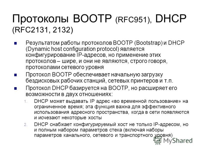 Протоколы BOOTP (RFC951), DHCP (RFC2131, 2132) Результатом работы протоколов BOOTP (Bootstrap) и DHCP (Dynamic host configuration protocol) является конфигурирование IP-адресов, но применение этих протоколов – шире, и они не являются, строго говоря,