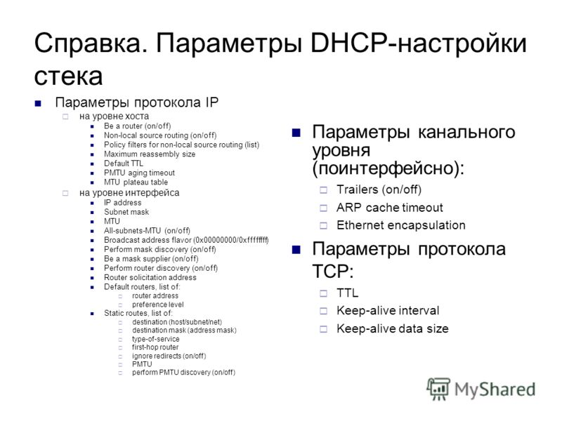 Справка. Параметры DHCP-настройки стека Параметры протокола IP на уровне хоста Be a router (on/off) Non-local source routing (on/off) Policy filters for non-local source routing (list) Maximum reassembly size Default TTL PMTU aging timeout MTU platea