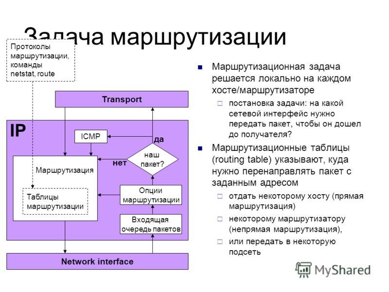 Задача маршрутизации Маршрутизационная задача решается локально на каждом хосте/маршрутизаторе постановка задачи: на какой сетевой интерфейс нужно передать пакет, чтобы он дошел до получателя? Маршрутизационные таблицы (routing table) указывают, куда