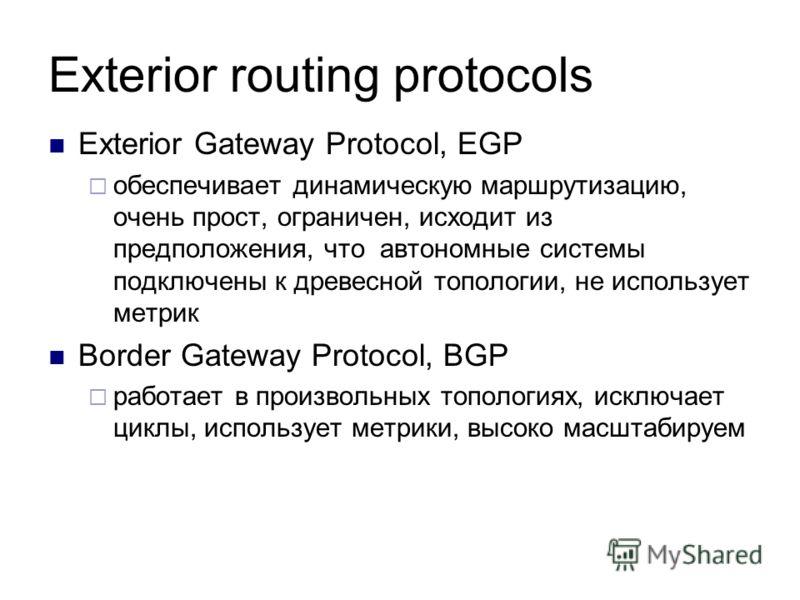 Exterior routing protocols Exterior Gateway Protocol, EGP обеспечивает динамическую маршрутизацию, очень прост, ограничен, исходит из предположения, что автономные системы подключены к древесной топологии, не использует метрик Border Gateway Protocol
