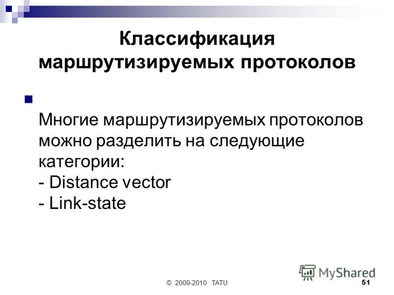 © 2009-2010 TATU51 Классификация маршрутизируемых протоколов Многие маршрутизируемых протоколов можно разделить на следующие категории: - Distance vector - Link-state