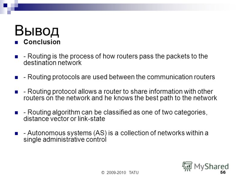 © 2009-2010 TATU56 Вывод Conclusion - Routing is the process of how routers pass the packets to the destination network - Routing protocols are used between the communication routers - Routing protocol allows a router to share information with other