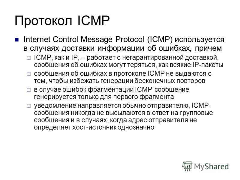 Протокол ICMP Internet Control Message Protocol (ICMP) используется в случаях доставки информации об ошибках, причем ICMP, как и IP, – работает с негарантированной доставкой, сообщения об ошибках могут теряться, как всякие IP-пакеты сообщения об ошиб