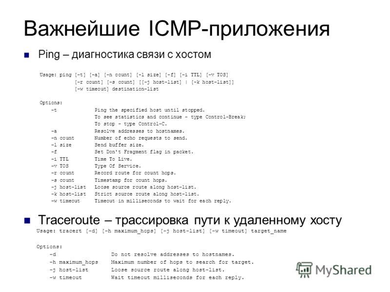 Важнейшие ICMP-приложения Ping – диагностика связи с хостом Traceroute – трассировка пути к удаленному хосту Usage: ping [-t] [-a] [-n count] [-l size] [-f] [-i TTL] [-v TOS] [-r count] [-s count] [[-j host-list] | [-k host-list]] [-w timeout] destin