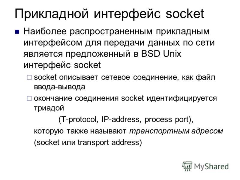 Прикладной интерфейс socket Наиболее распространенным прикладным интерфейсом для передачи данных по сети является предложенный в BSD Unix интерфейс socket socket описывает сетевое соединение, как файл ввода-вывода окончание соединения socket идентифи