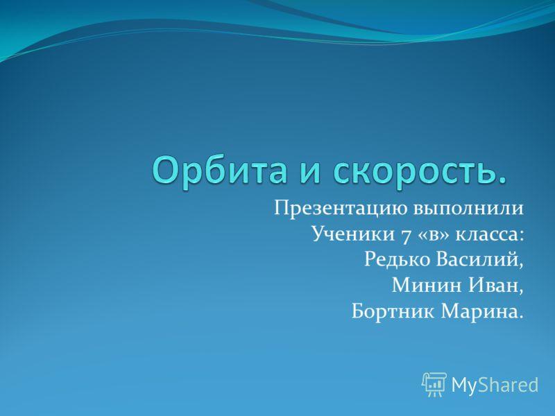 Презентацию выполнили Ученики 7 «в» класса: Редько Василий, Минин Иван, Бортник Марина.