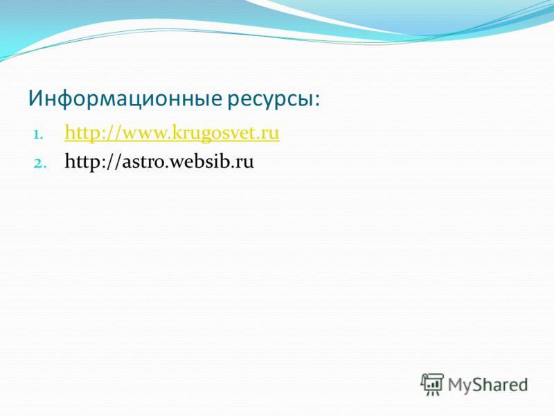 Информационные ресурсы: 1. http://www.krugosvet.ru http://www.krugosvet.ru 2. http://astro.websib.ru