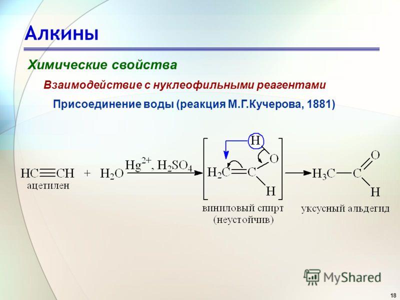 18 Алкины Химические свойства Присоединение воды (реакция М.Г.Кучерова, 1881) Взаимодействие с нуклеофильными реагентами