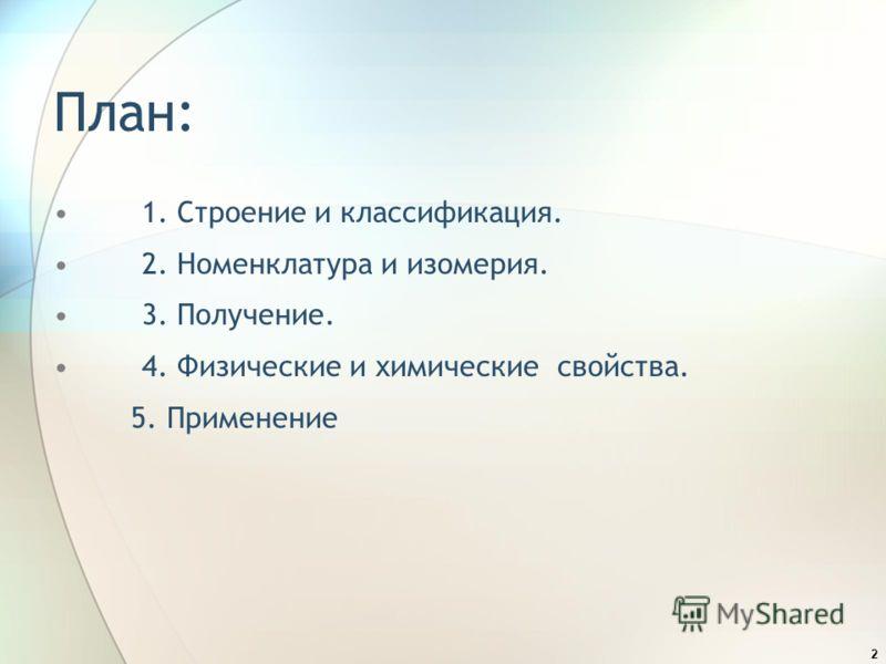 2 План: 1. Строение и классификация. 2. Номенклатура и изомерия. 3. Получение. 4. Физические и химические свойства. 5. Применение