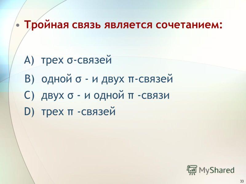 33 Тройная связь является сочетанием: A) трех σ-связей B) одной σ - и двух π-связей C) двух σ - и одной π -связи D) трех π -связей