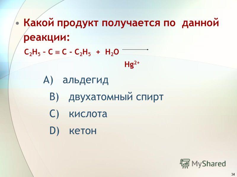 34 Какой продукт получается по данной реакции: C 2 H 5 – C C - C 2 H 5 + H 2 O Hg 2+ А) альдегид В) двухатомный спирт С) кислота D) кетон