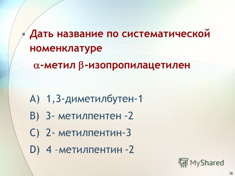 36 Дать название по систематической номенклатуре -метил -изопропилацетилен А) 1,3-диметилбутен-1 В) 3- метилпентен -2 С) 2- метилпентин-3 D) 4 –метилпентин -2
