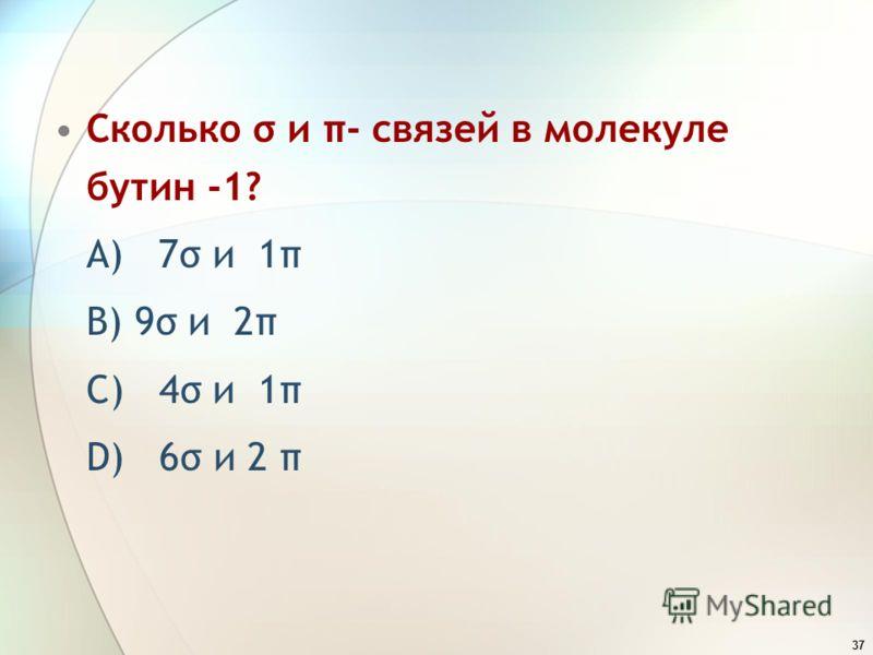 37 Сколько σ и π- связей в молекуле бутин -1? A) 7σ и 1π B) 9σ и 2π C) 4σ и 1π D) 6σ и 2 π