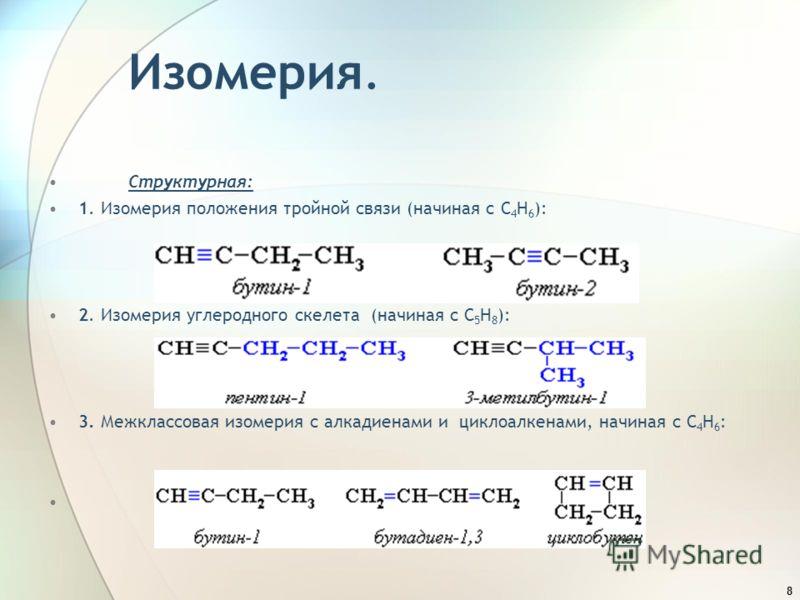 8 Изомерия. Структурная: 1. Изомерия положения тройной связи (начиная с С 4 Н 6 ): 2. Изомерия углеродного скелета (начиная с С 5 Н 8 ): 3. Межклассовая изомерия с алкадиенами и циклоалкенами, начиная с С 4 Н 6 :