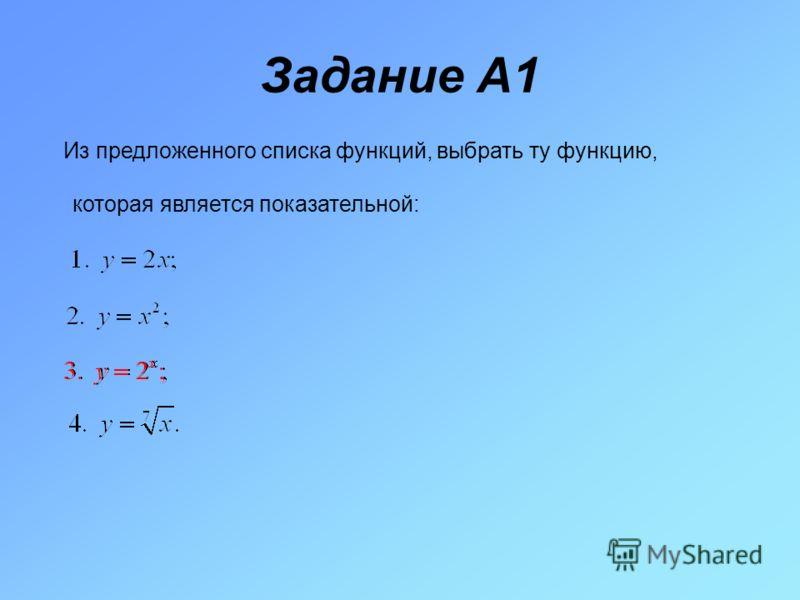 Задание A1 Из предложенного списка функций, выбрать ту функцию, которая является показательной: