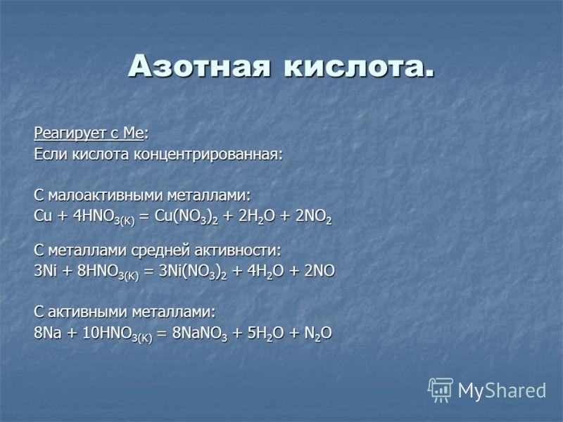 Азотная кислота. Реагирует с Me: Если кислота концентрированная: С малоактивными металлами: Cu + 4HNO 3(K) = Cu(NO 3 ) 2 + 2H 2 O + 2NO 2 С металлами средней активности: 3Ni + 8HNO 3(K) = 3Ni(NO 3 ) 2 + 4H 2 O + 2NO С активными металлами: 8Na + 10HNO