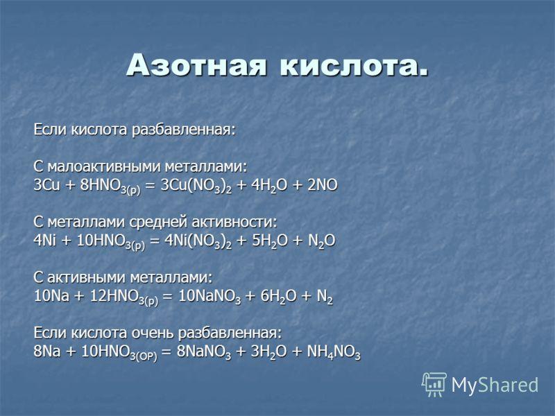 Азотная кислота. Если кислота разбавленная: С малоактивными металлами: 3Cu + 8HNO 3(р) = 3Cu(NO 3 ) 2 + 4H 2 O + 2NO С металлами средней активности: 4Ni + 10HNO 3(р) = 4Ni(NO 3 ) 2 + 5H 2 O + N 2 O С активными металлами: 10Na + 12HNO 3(р) = 10NaNO 3