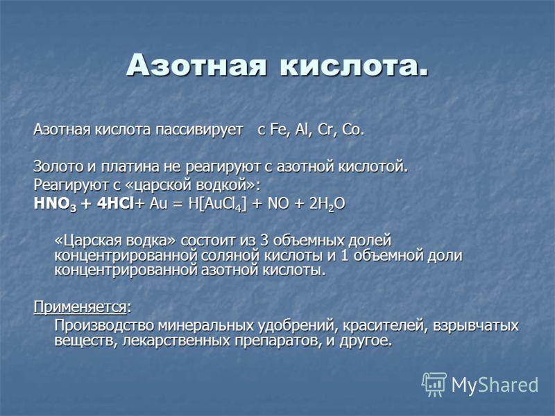 Азотная кислота. Азотная кислота пассивирует с Fe, Al, Cr, Co. Золото и платина не реагируют с азотной кислотой. Реагируют с «царской водкой»: HNO 3 + 4HCl+ Au = H[AuCl 4 ] + NO + 2H 2 O «Царская водка» состоит из 3 объемных долей концентрированной с