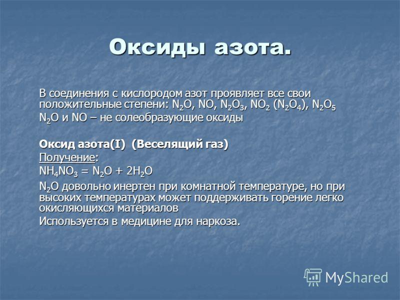 Оксиды азота. В соединения с кислородом азот проявляет все свои положительные степени: N 2 O, NO, N 2 O 3, NO 2 (N 2 O 4 ), N 2 O 5 N 2 O и NO – не солеобразующие оксиды Оксид азота(I) (Веселящий газ) Получение: NH 4 NO 3 = N 2 O + 2H 2 O N 2 O довол