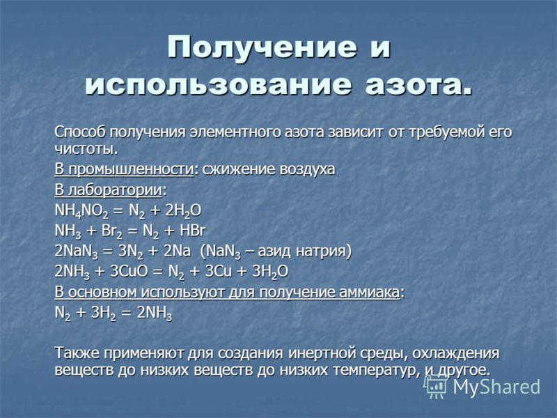 Получение и использование азота. Способ получения элементного азота зависит от требуемой его чистоты. В промышленности: сжижение воздуха В лаборатории: NH 4 NO 2 = N 2 + 2H 2 O NH 3 + Br 2 = N 2 + HBr 2NaN 3 = 3N 2 + 2Na (NaN 3 – азид натрия) 2NH 3 +