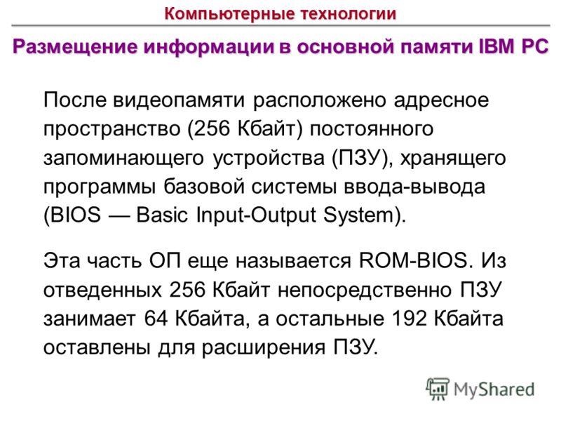Размещение информации в основной памяти IBM PC Компьютерные технологии После видеопамяти расположено адресное пространство (256 Кбайт) постоянного запоминающего устройства (ПЗУ), хранящего программы базовой системы ввода-вывода (BIOS Basic Input-Outp